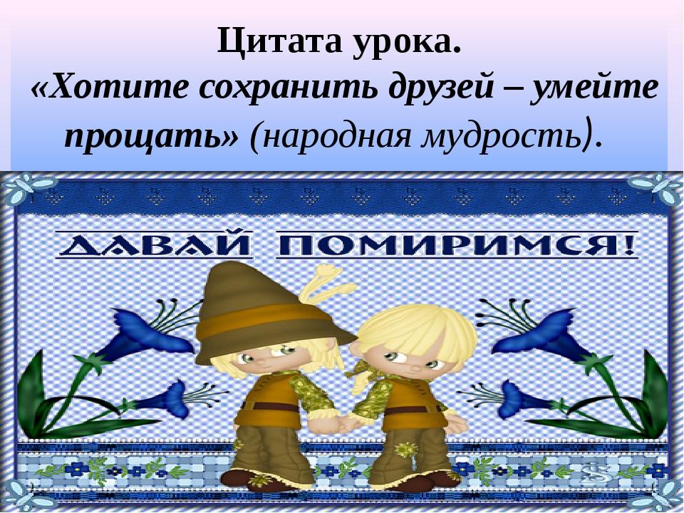 Цитата урока. «Хотите сохранить друзей – умейте прощать» (народная мудрость).
