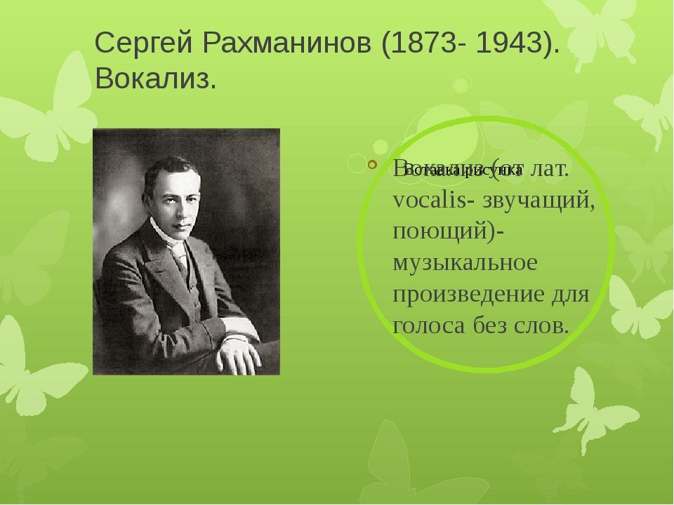 Сергей Рахманинов (1873- 1943). Вокализ. Вокализ (от лат. vocalis- звучащий,...