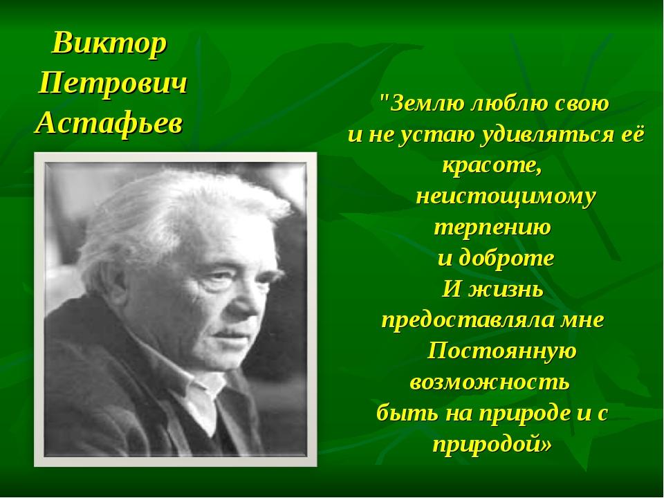 """Виктор Петрович Астафьев """"Землю люблю свою и не устаю удивляться её красоте,..."""