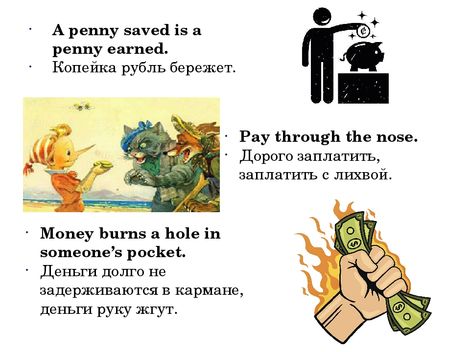 A penny saved is a penny earned. Копейка рубль бережет. Pay through the nose...