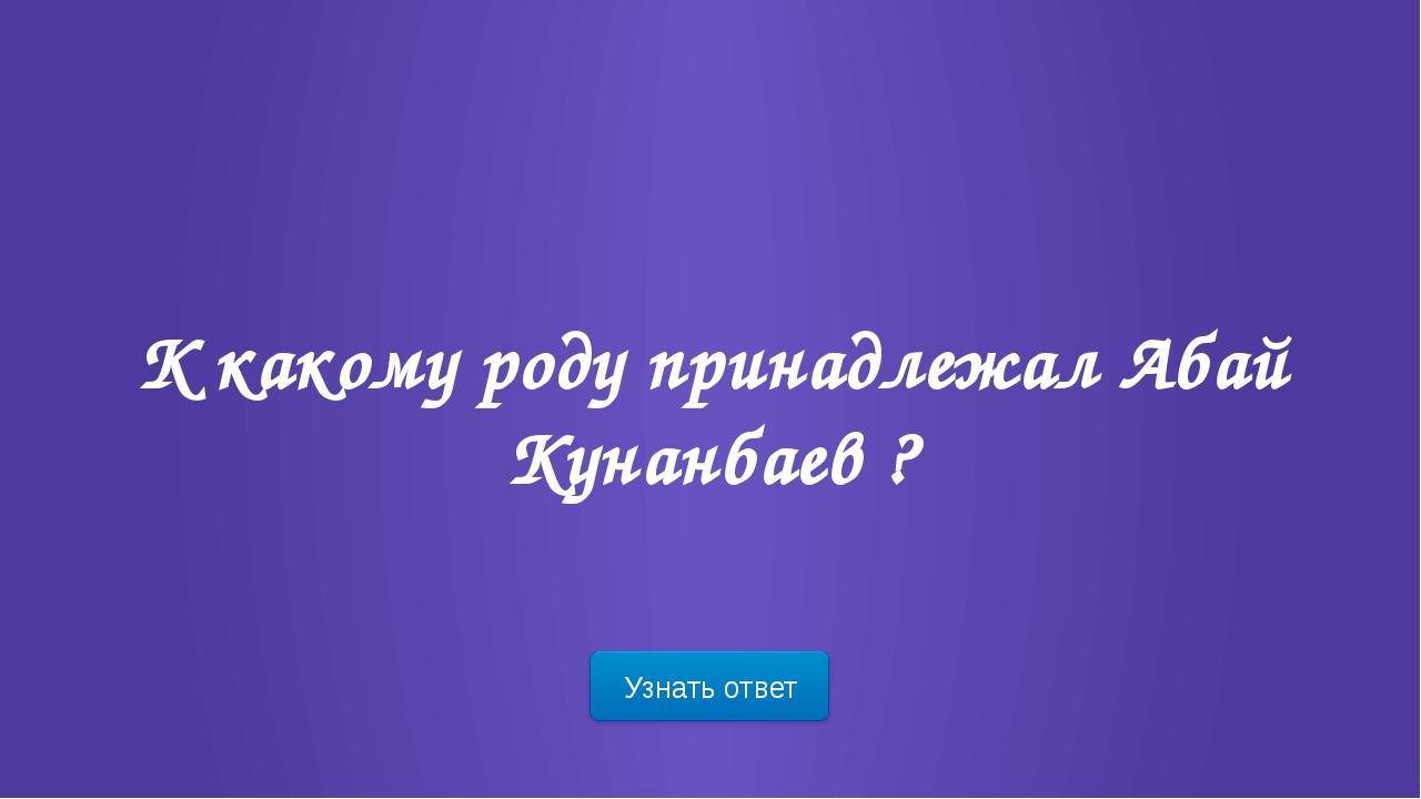 Узнать ответ Назовите настоящее имя Абая Кунанбаева ?