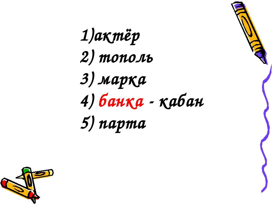 1)актёр 2) тополь 3) марка 4) банка - кабан 5) парта