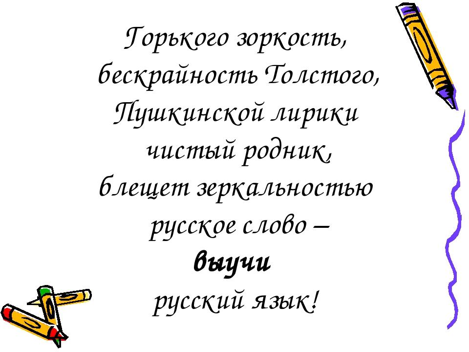Горького зоркость, бескрайность Толстого, Пушкинской лирики чистый родник, б...