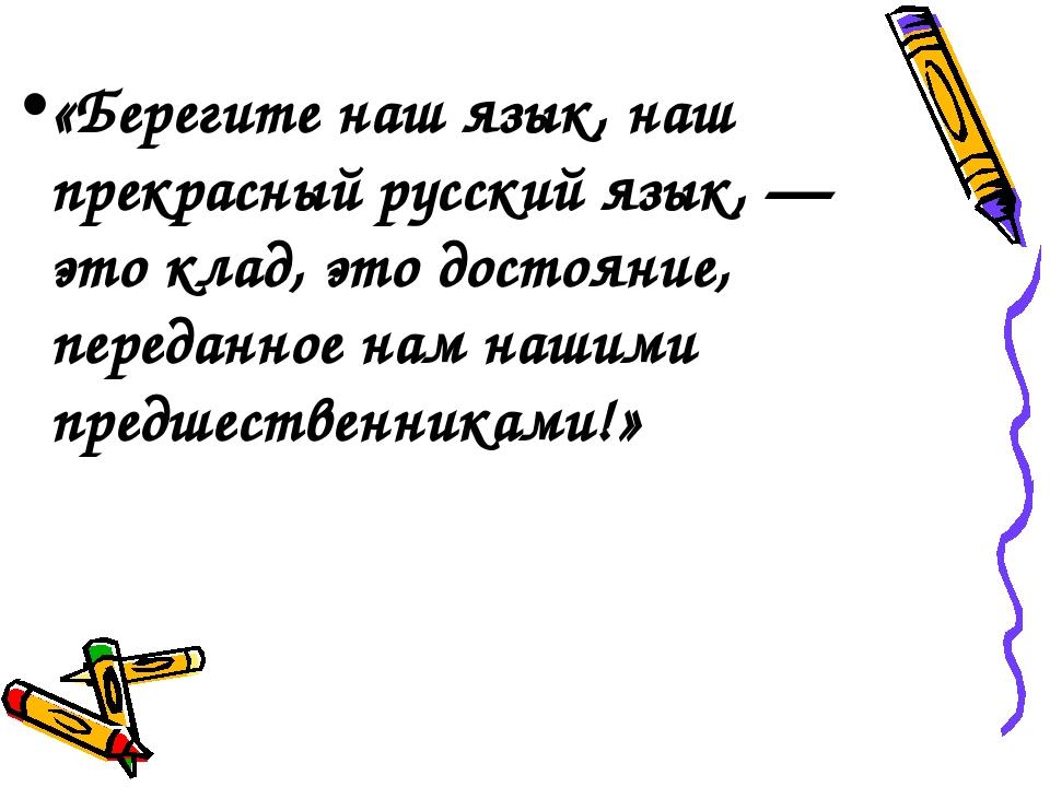 «Берегите наш язык, наш прекрасный русский язык, — это клад, это достояние, п...