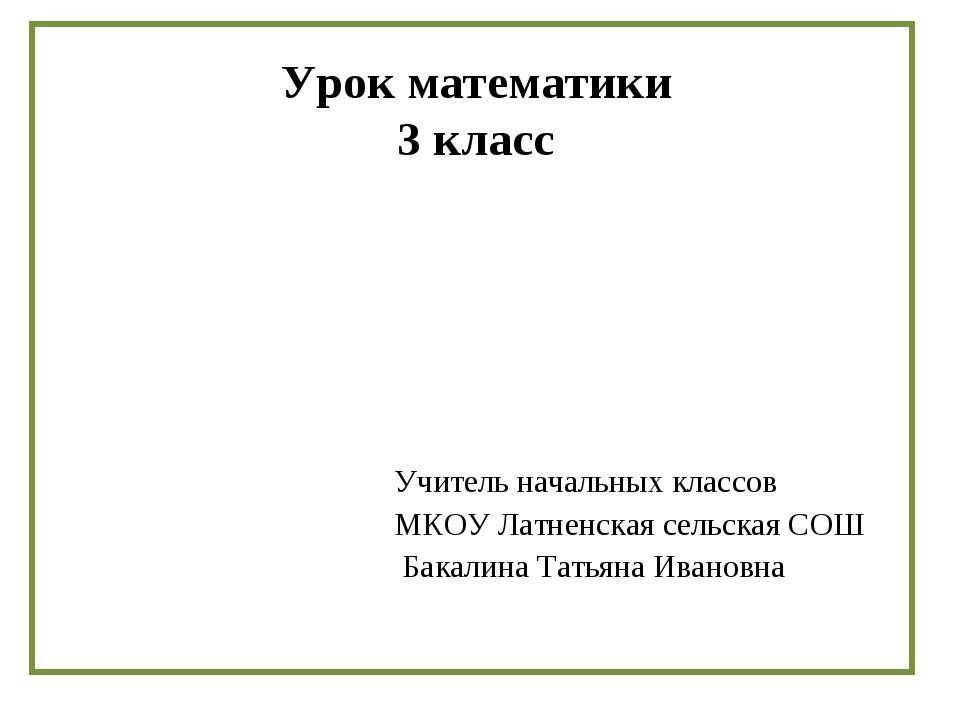 Урок математики 3 класс Учитель начальных классов МКОУ Латненская сельская СО...