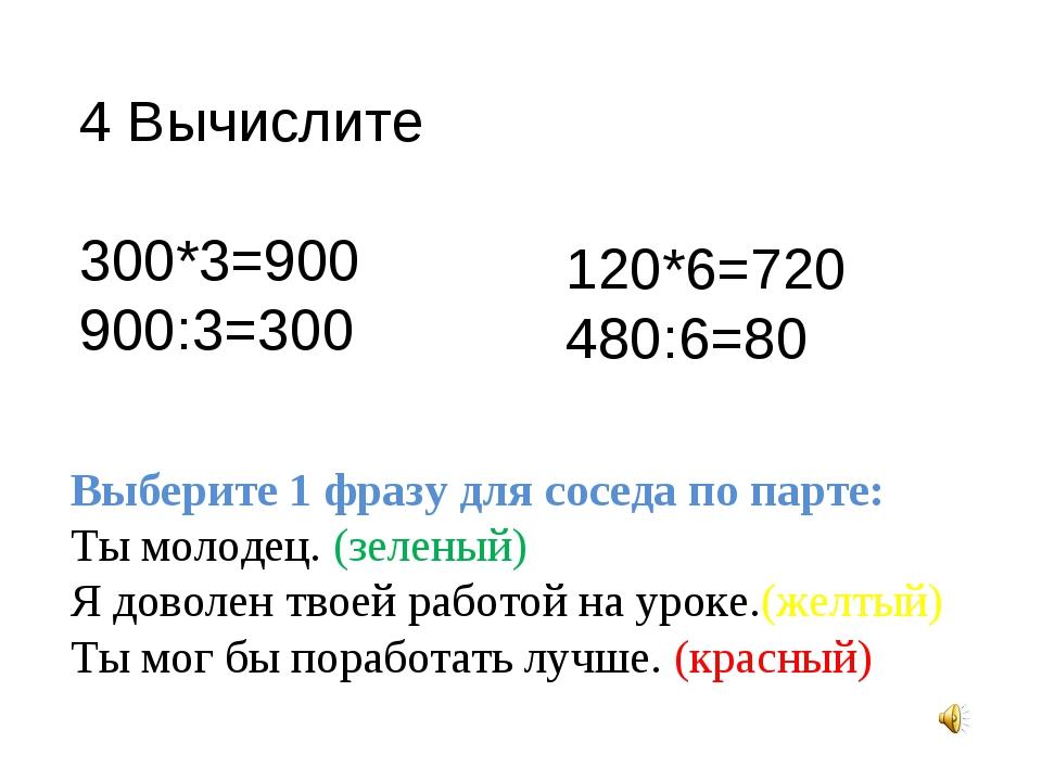 4 Вычислите 300*3=900 900:3=300 120*6=720 480:6=80 Выберите 1 фразу для сосед...