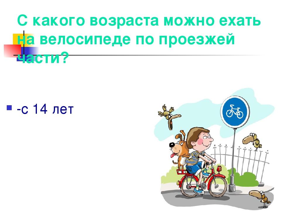 С какого возраста можно ехать на велосипеде по проезжей части? -с 14 лет