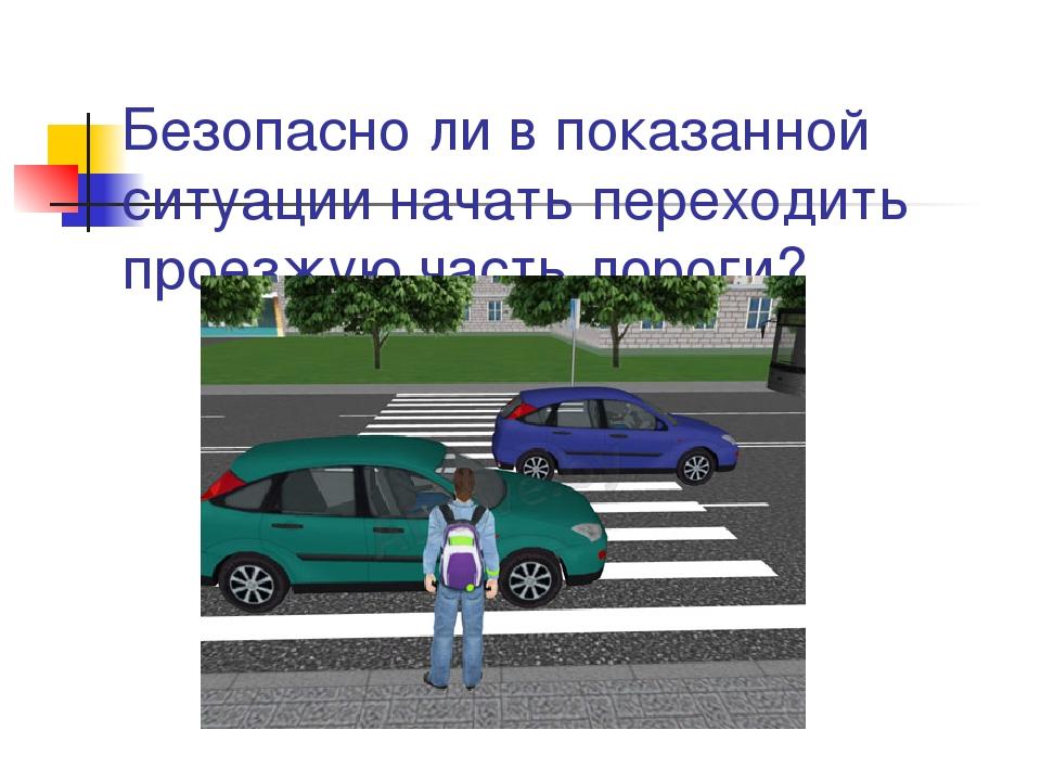 Безопасно ли в показанной ситуации начать переходить проезжую часть дороги?