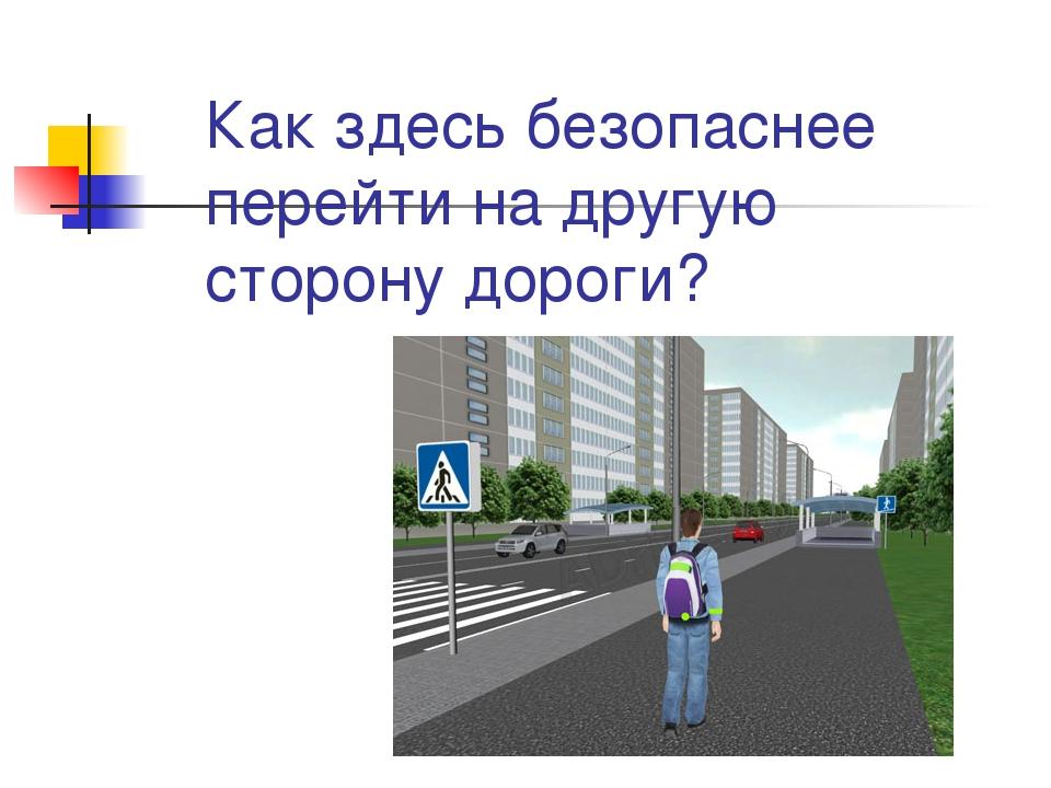 Как здесь безопаснее перейти на другую сторону дороги?