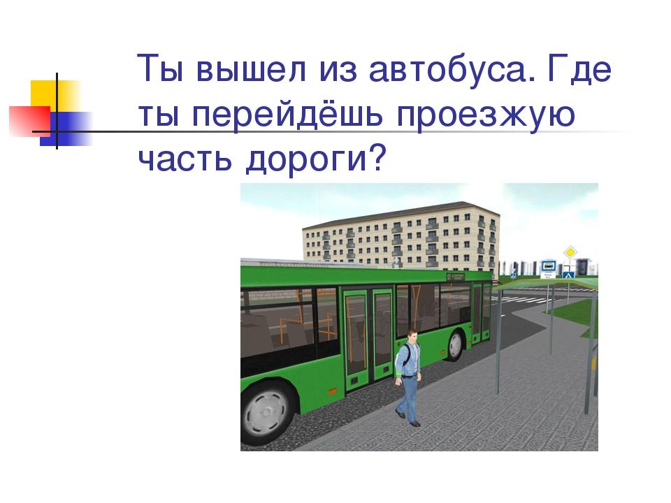 Ты вышел из автобуса. Где ты перейдёшь проезжую часть дороги?