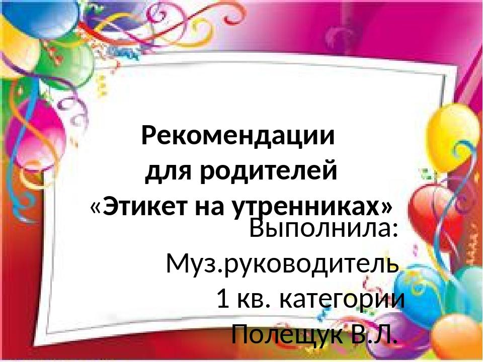 Рекомендации для родителей «Этикет на утренниках» Выполнила: Муз.руководитель...