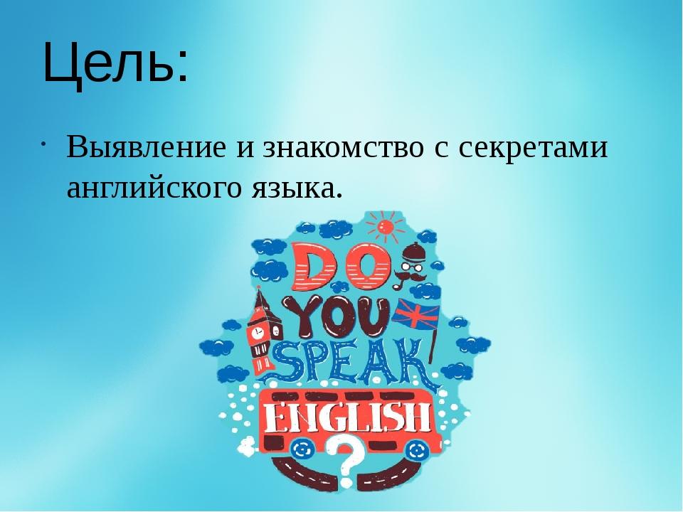 Цель: Выявление и знакомство с секретами английского языка.