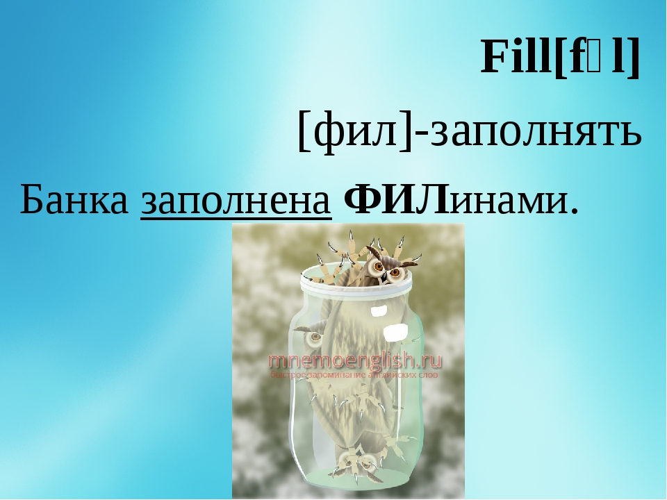 Fill[fɪl] [фил]-заполнять Банка заполнена ФИЛинами.