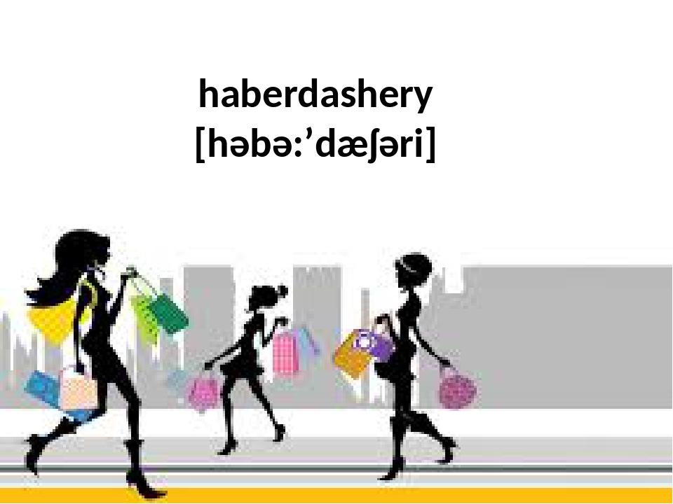 haberdashery [həbə:'dæʃəri]