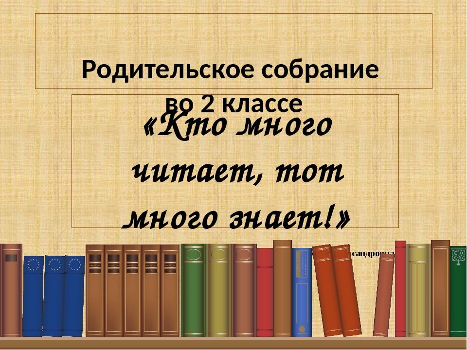 Родительское собрание во 2 классе «Кто много читает, тот много знает!» Учите...