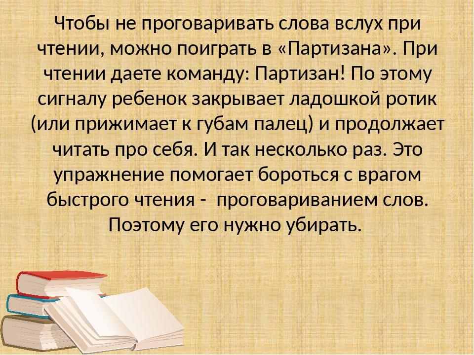 Чтобы не проговаривать слова вслух при чтении, можно поиграть в «Партизана»....