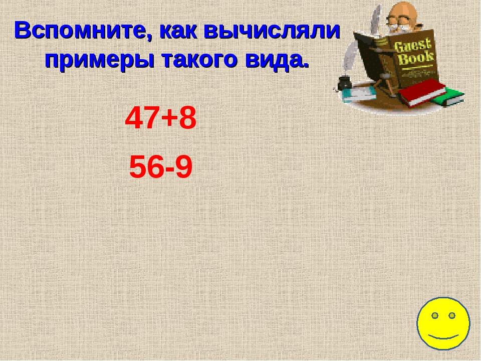 Вспомните, как вычисляли примеры такого вида. 47+8 56-9
