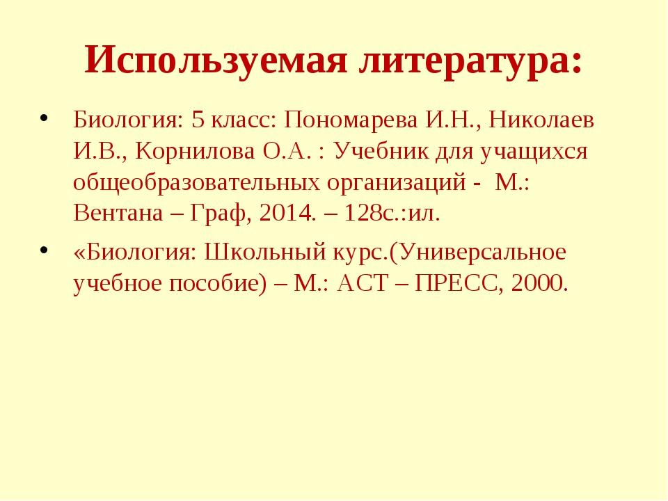 Используемая литература: Биология: 5 класс: Пономарева И.Н., Николаев И.В., К...