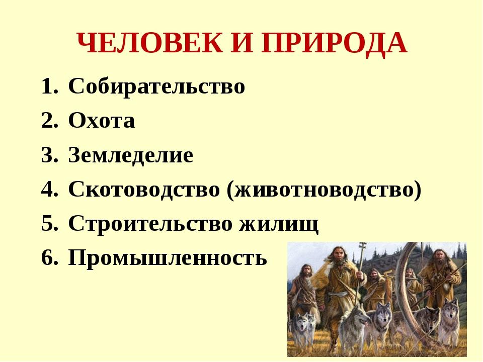 ЧЕЛОВЕК И ПРИРОДА Собирательство Охота Земледелие Скотоводство (животноводств...