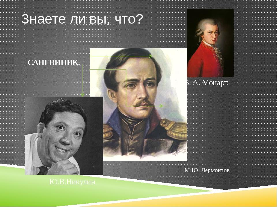 Знаете ли вы, что? Ю.В.Никулин М.Ю. Лермонтов В. А. Моцарт. САНГВИНИК.