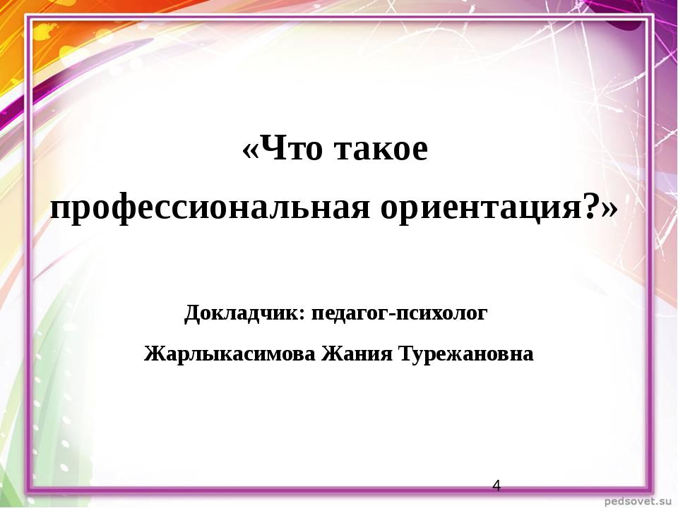 «Что такое профессиональная ориентация?» Докладчик: педагог-психолог Жарлыка...