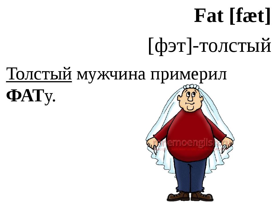 Fat [fæt] [фэт]-толстый Толстый мужчина примерил ФАТу.