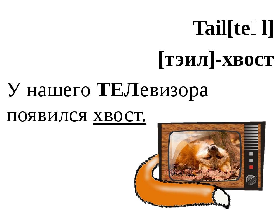 Tail[teɪl] [тэил]-хвост У нашего ТЕЛевизора появился хвост.