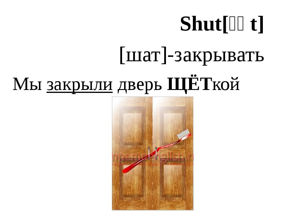 Shut[ʃʌt] [шат]-закрывать Мы закрыли дверь ЩЁТкой