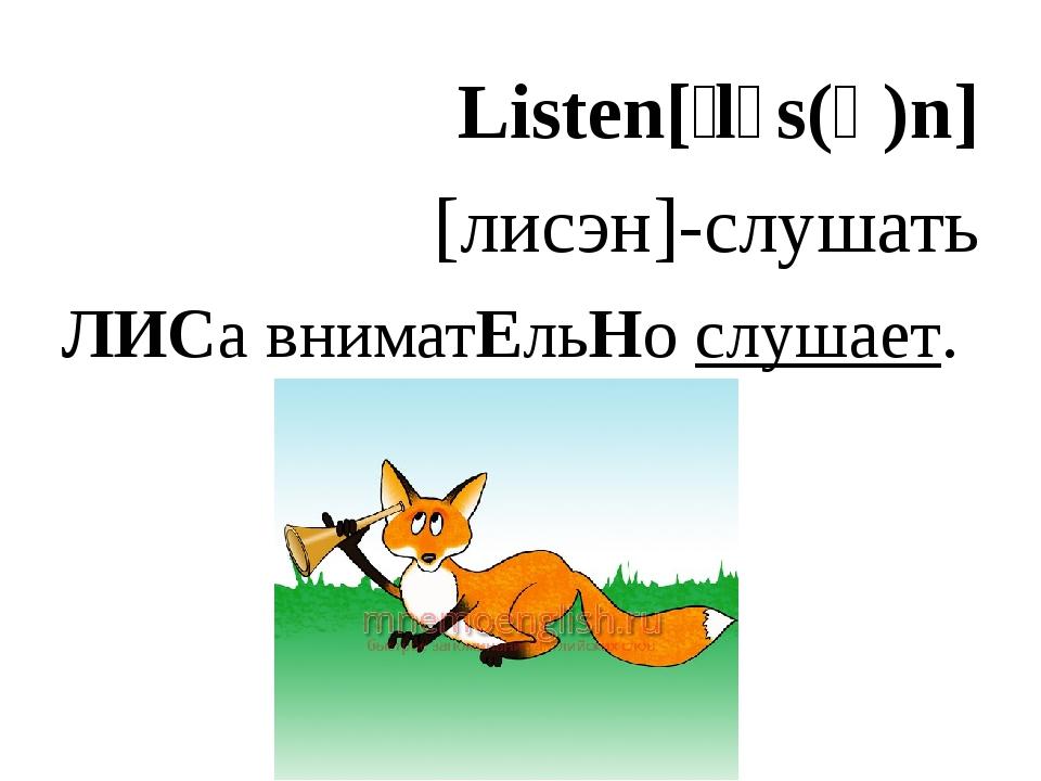 Listen[ˈlɪs(ə)n] [лисэн]-слушать ЛИСа вниматЕльНо слушает.
