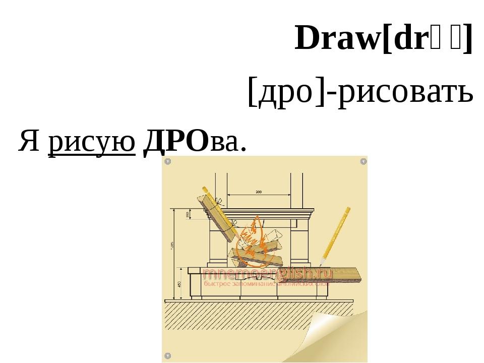 Draw[drɔː] [дро]-рисовать Я рисую ДРОва.