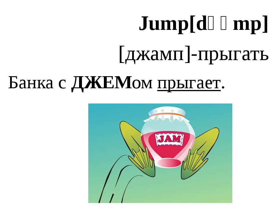 Jump[dʒʌmp] [джамп]-прыгать Банка с ДЖЕМом прыгает.