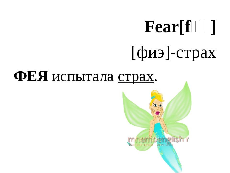 Fear[fɪə] [фиэ]-страх ФЕЯ испытала страх.
