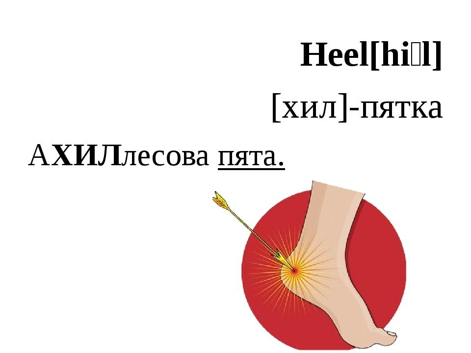 Heel[hiːl] [хил]-пятка АХИЛлесова пята.