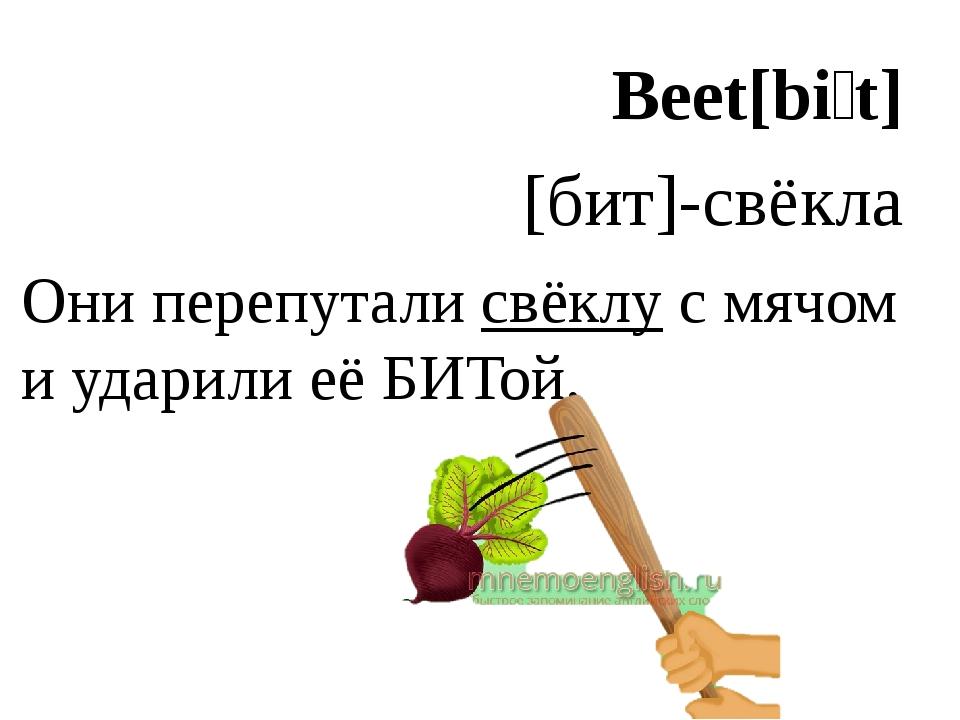 Beet[biːt] [бит]-свёкла Они перепутали свёклу с мячом и ударили её БИТой.