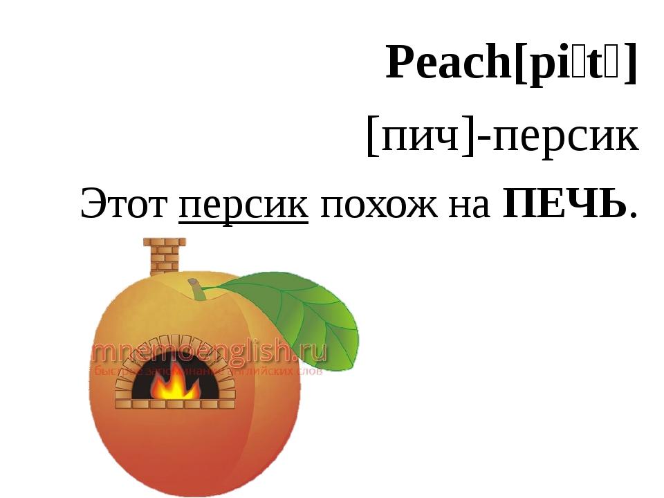Peach[piːtʃ] [пич]-персик Этот персик похож на ПЕЧЬ.