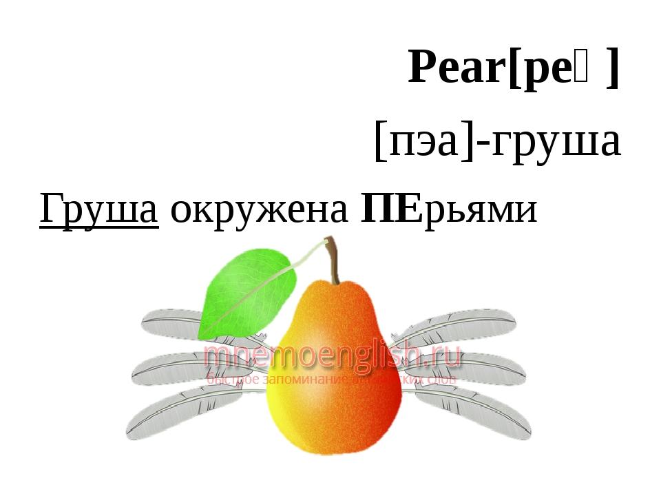Pear[peə] [пэа]-груша Груша окружена ПЕрьями