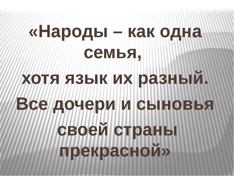 «Народы – как одна семья, хотя язык их разный. Все дочери и сыновья своей стр...