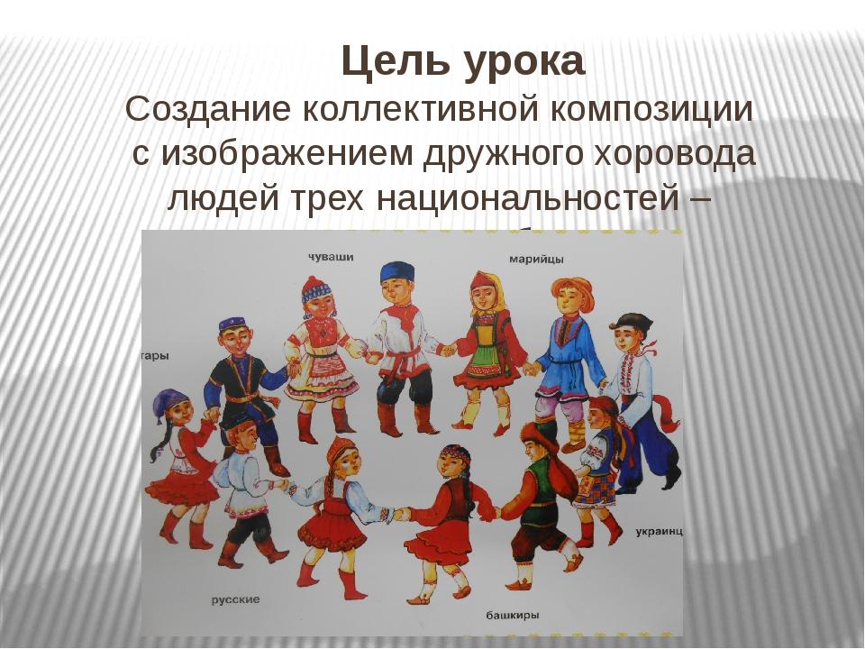 Цель урока Создание коллективной композиции с изображением дружного хоровода...