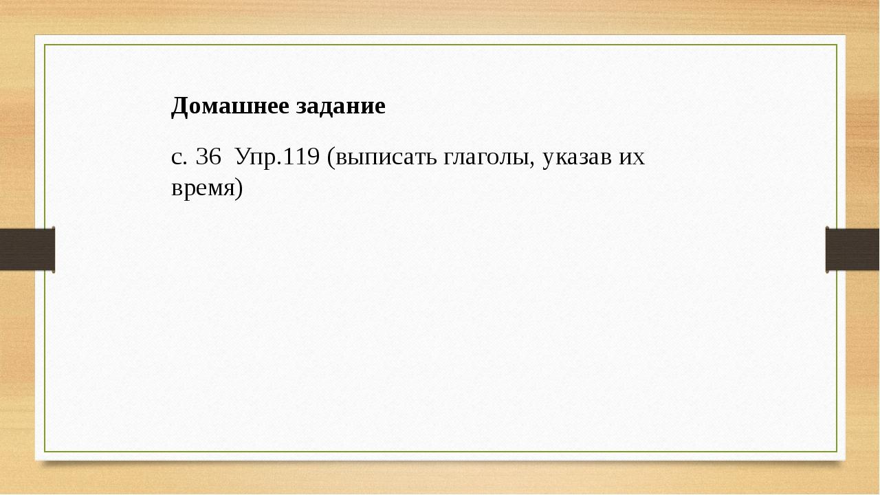 Домашнее задание с. 36 Упр.119 (выписать глаголы, указав их время)