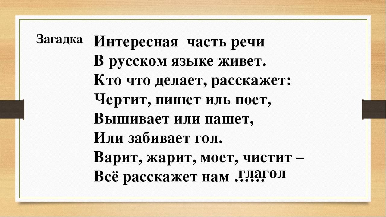 Загадка Интересная часть речи В русском языке живет. Кто что делает, расскаже...