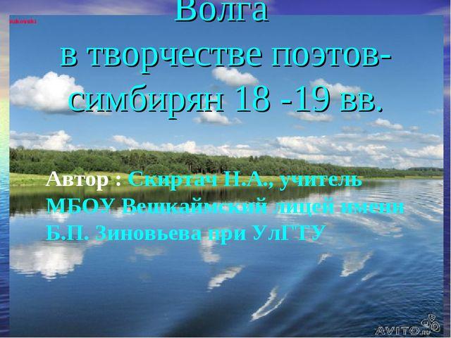 Волга в творчестве поэтов-симбирян 18 -19 вв. Автор : Скиртач Н.А., учитель.