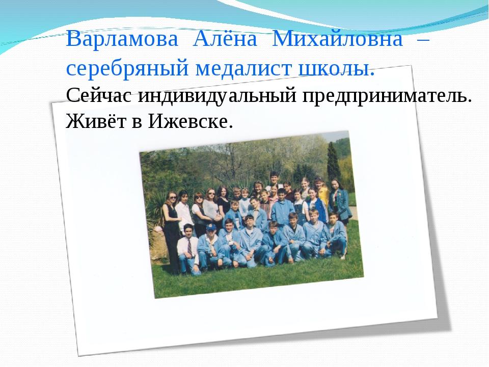 Варламова Алёна Михайловна – серебряный медалист школы. Сейчас индивидуальный...