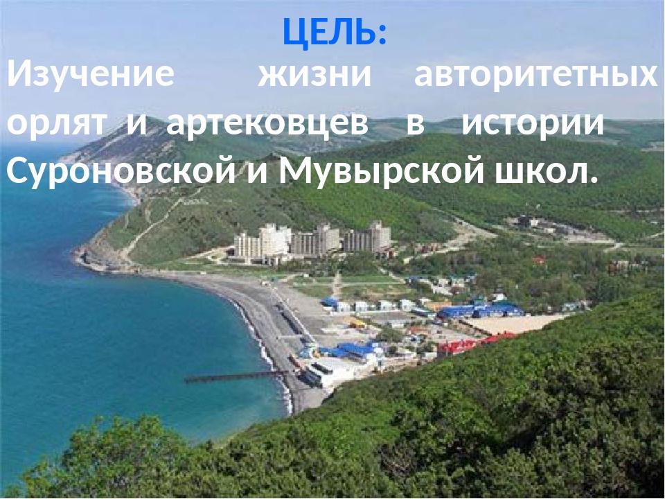 ЦЕЛЬ: Изучение жизни авторитетных орлят и артековцев в истории Суроновской и...