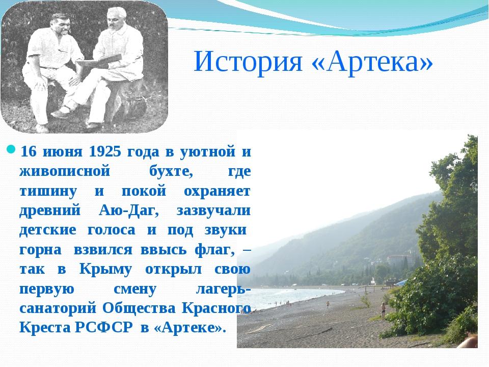 История «Артека» 16 июня 1925 года в уютной и живописной бухте, где тишину...