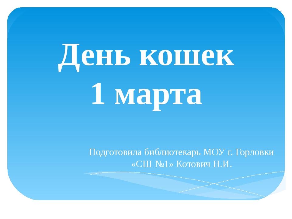 День кошек 1 марта Подготовила библиотекарь МОУ г. Горловки «СШ №1» Котович Н...