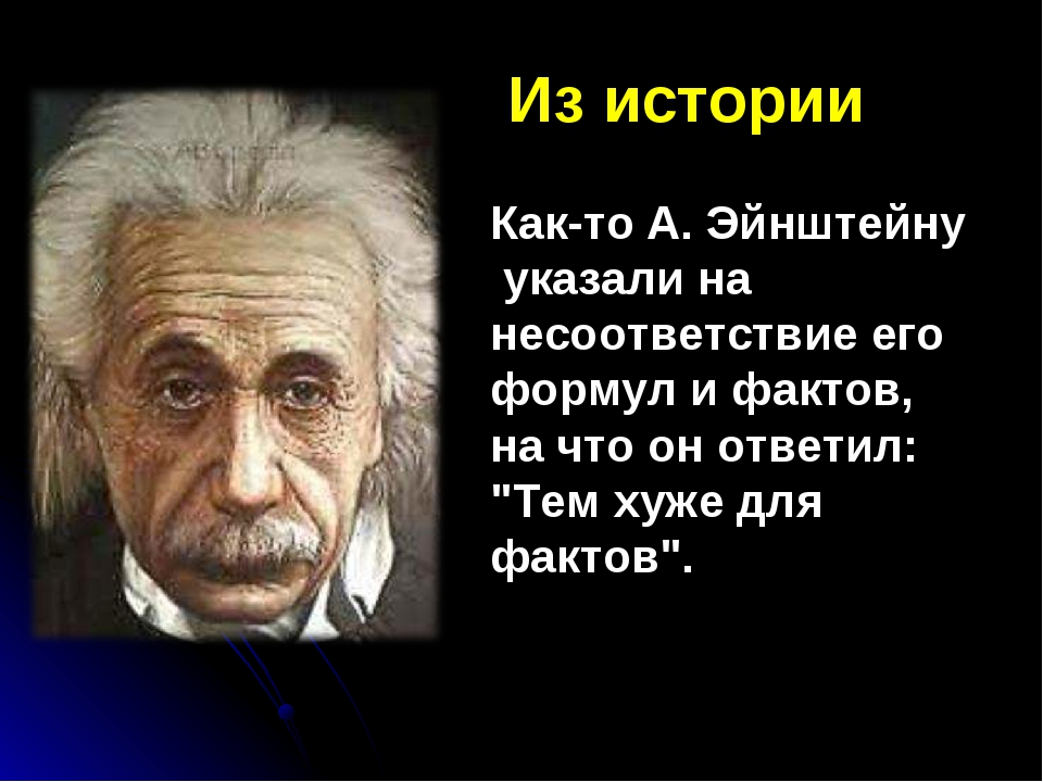 Из истории Как-то А. Эйнштейну указали на несоответствие его формул и фактов...