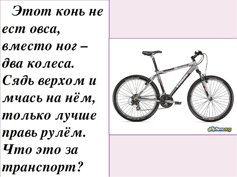 Этот конь не ест овса, вместо ног – два колеса. Сядь верхом и мчась на нём,...