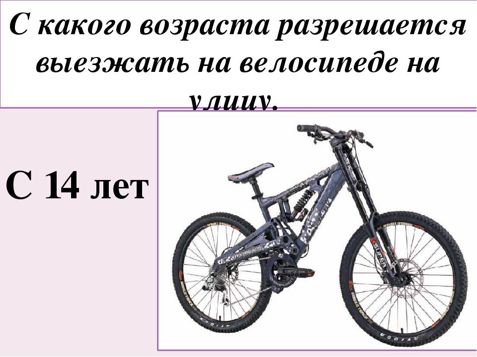 С какого возраста разрешается выезжать на велосипеде на улицу. С 14 лет