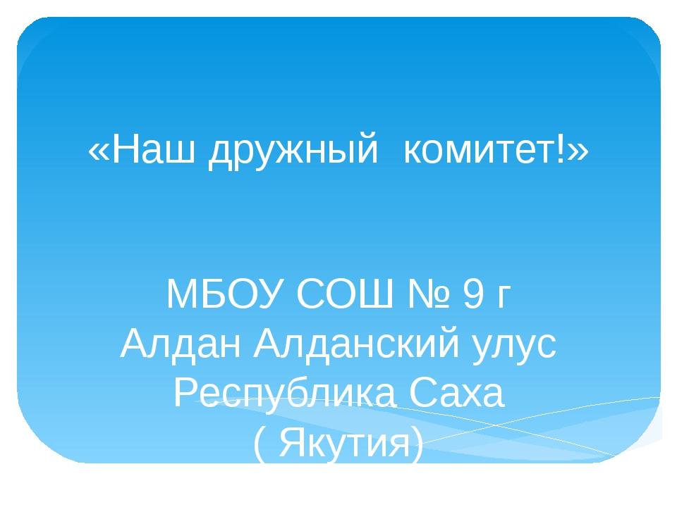 «Наш дружный комитет!» МБОУ СОШ № 9 г Алдан Алданский улус Республика Саха (...