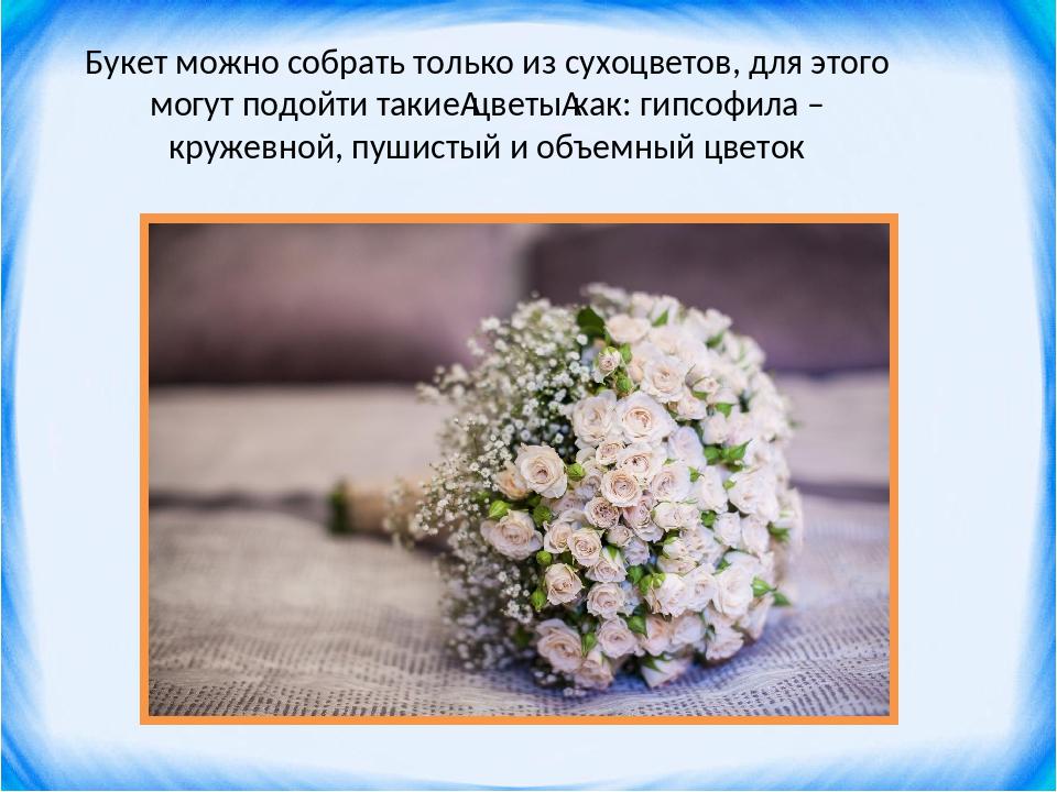 Букет можно собрать только из сухоцветов, для этого могут подойти такиецветы...
